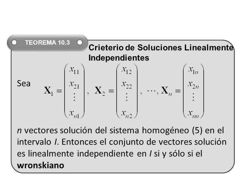 Sea n vectores solución del sistema homogéneo (5) en el intervalo I. Entonces el conjunto de vectores solución es linealmente independiente en I si y