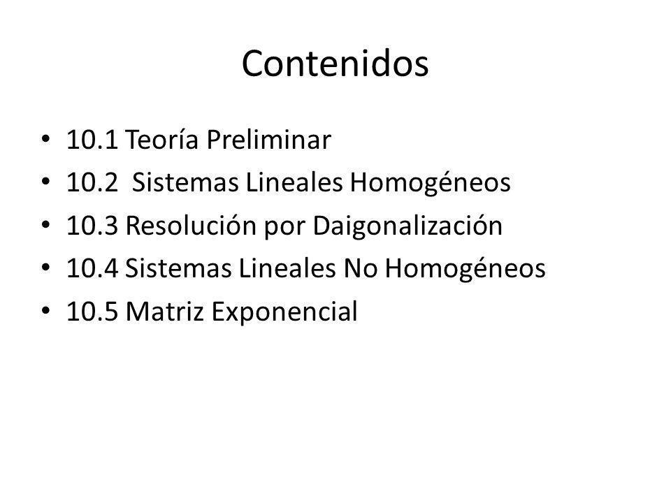 Contenidos 10.1 Teoría Preliminar 10.2 Sistemas Lineales Homogéneos 10.3 Resolución por Daigonalización 10.4 Sistemas Lineales No Homogéneos 10.5 Matr