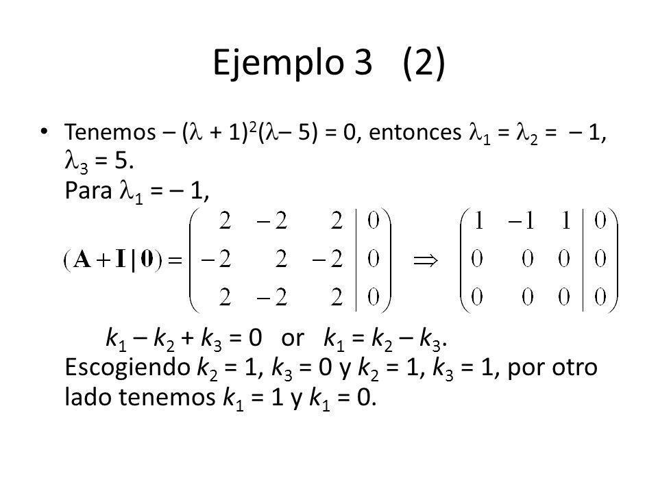 Ejemplo 3 (2) Tenemos – ( + 1) 2 ( – 5) = 0, entonces 1 = 2 = – 1, 3 = 5. Para 1 = – 1, k 1 – k 2 + k 3 = 0 or k 1 = k 2 – k 3. Escogiendo k 2 = 1, k