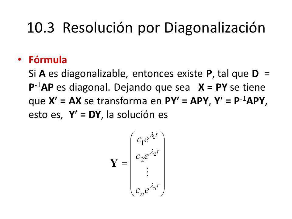 10.3 Resolución por Diagonalización Fórmula Si A es diagonalizable, entonces existe P, tal que D = P -1 AP es diagonal. Dejando que sea X = PY se tien