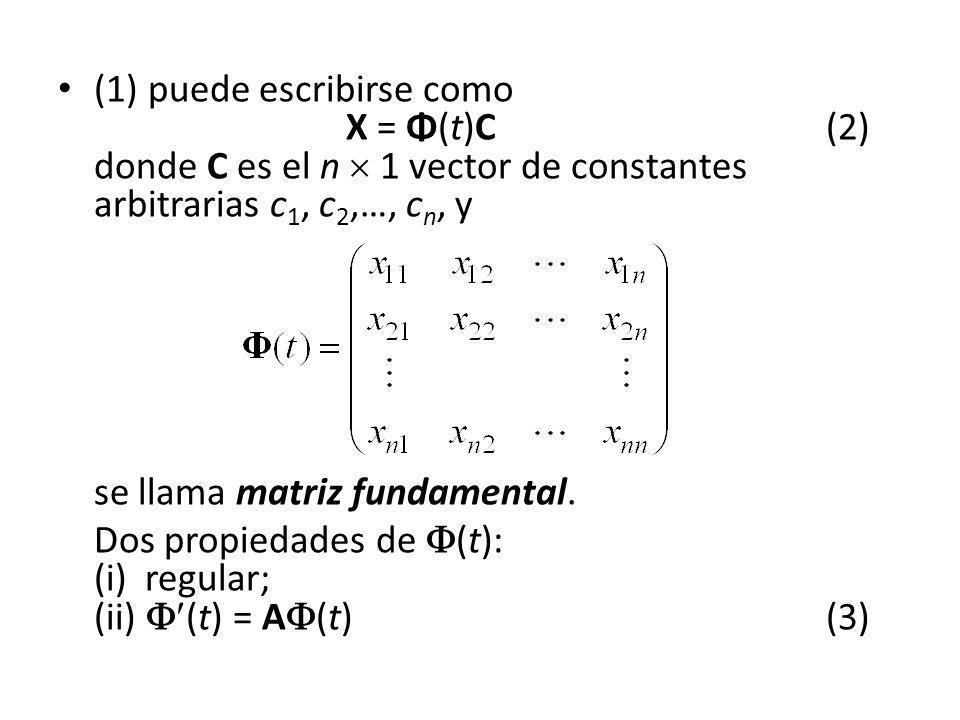 (1) puede escribirse como X = Φ(t)C (2) donde C es el n 1 vector de constantes arbitrarias c 1, c 2,…, c n, y se llama matriz fundamental. Dos propied