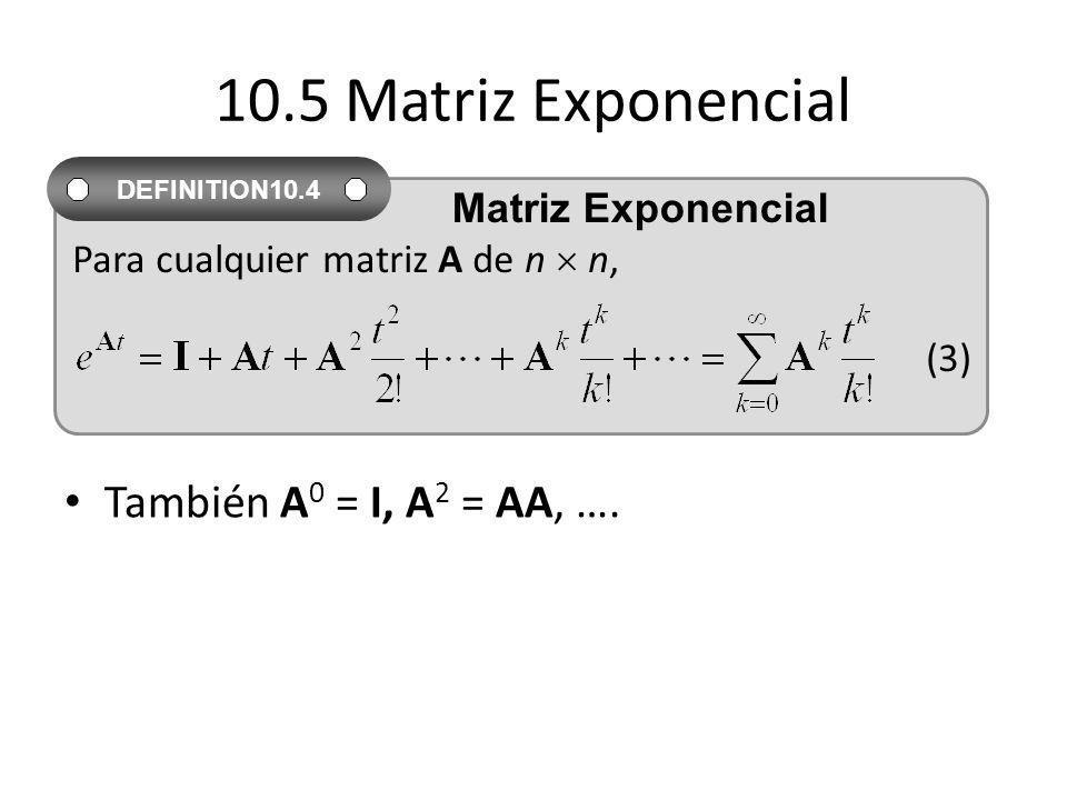 10.5 Matriz Exponencial También A 0 = I, A 2 = AA, …. Para cualquier matriz A de n n, (3) DEFINITION10.4 Matriz Exponencial