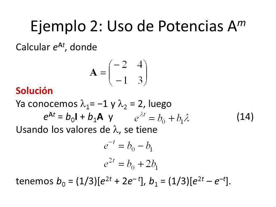 Ejemplo 2: Uso de Potencias A m Calcular e At, donde Solución Ya conocemos 1 = 1 y 2 = 2, luego e At = b 0 I + b 1 A y(14) Usando los valores de, se t