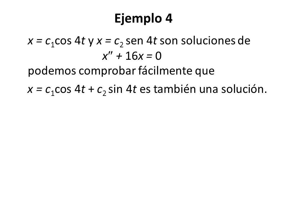 Ejemplo 4 x = c 1 cos 4t y x = c 2 sen 4t son soluciones de x + 16x = 0 podemos comprobar fácilmente que x = c 1 cos 4t + c 2 sin 4t es también una so