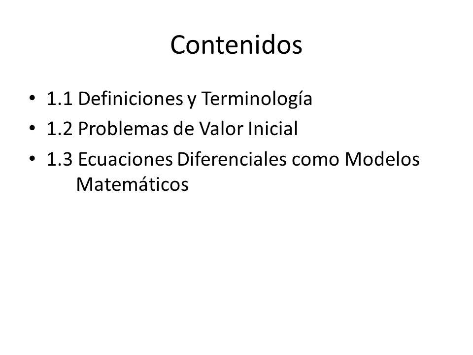 Contenidos 1.1 Definiciones y Terminología 1.2 Problemas de Valor Inicial 1.3 Ecuaciones Diferenciales como Modelos Matemáticos