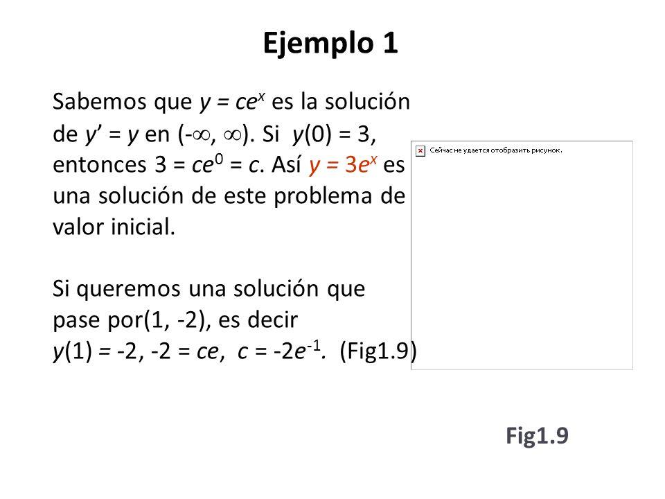 Ejemplo 1 Sabemos que y = ce x es la solución de y = y en (-, ). Si y(0) = 3, entonces 3 = ce 0 = c. Así y = 3e x es una solución de este problema de