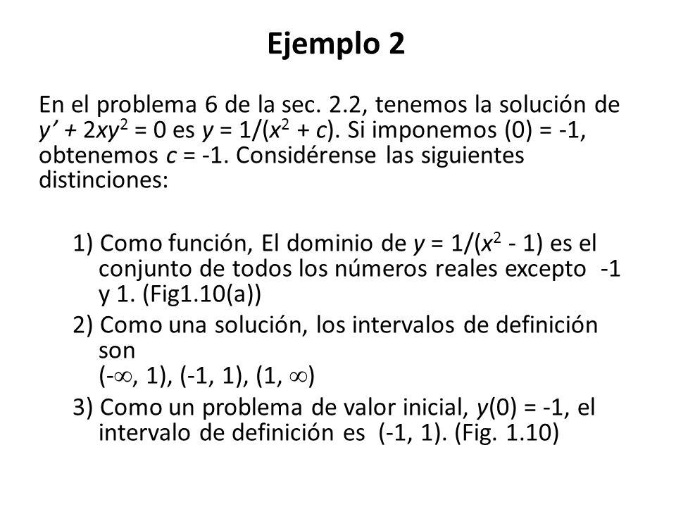 Ejemplo 2 En el problema 6 de la sec. 2.2, tenemos la solución de y + 2xy 2 = 0 es y = 1/(x 2 + c). Si imponemos (0) = -1, obtenemos c = -1. Considére