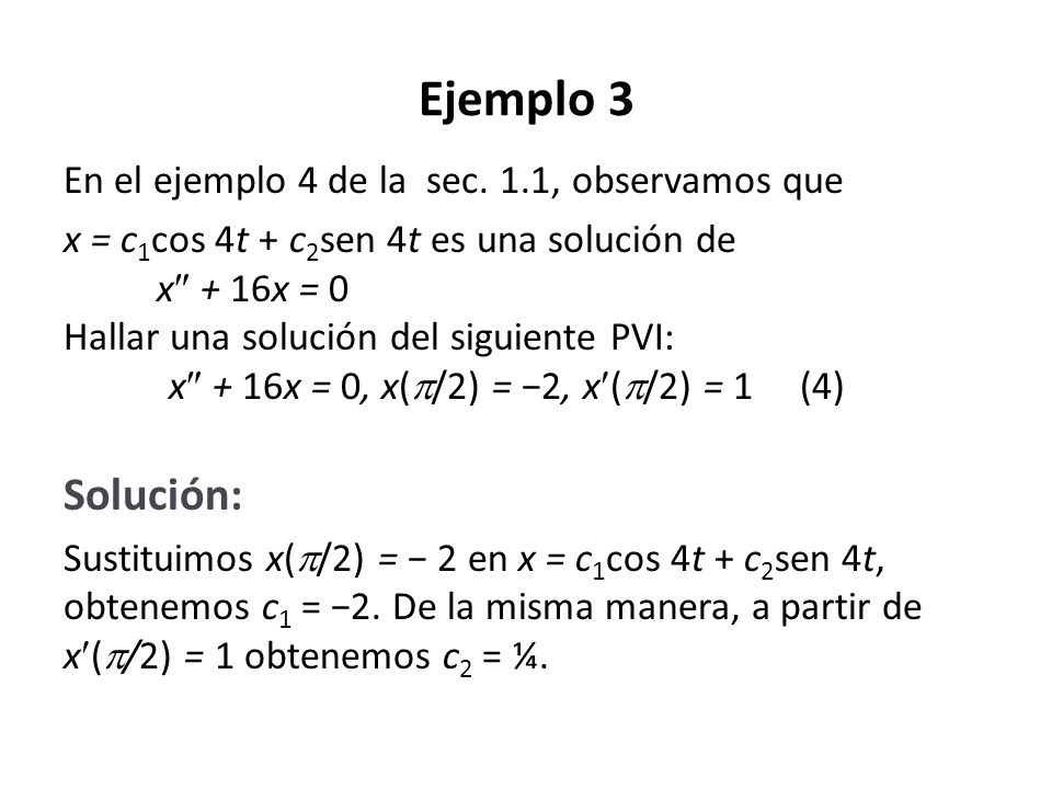 Ejemplo 3 En el ejemplo 4 de la sec. 1.1, observamos que x = c 1 cos 4t + c 2 sen 4t es una solución de x + 16x = 0 Hallar una solución del siguiente