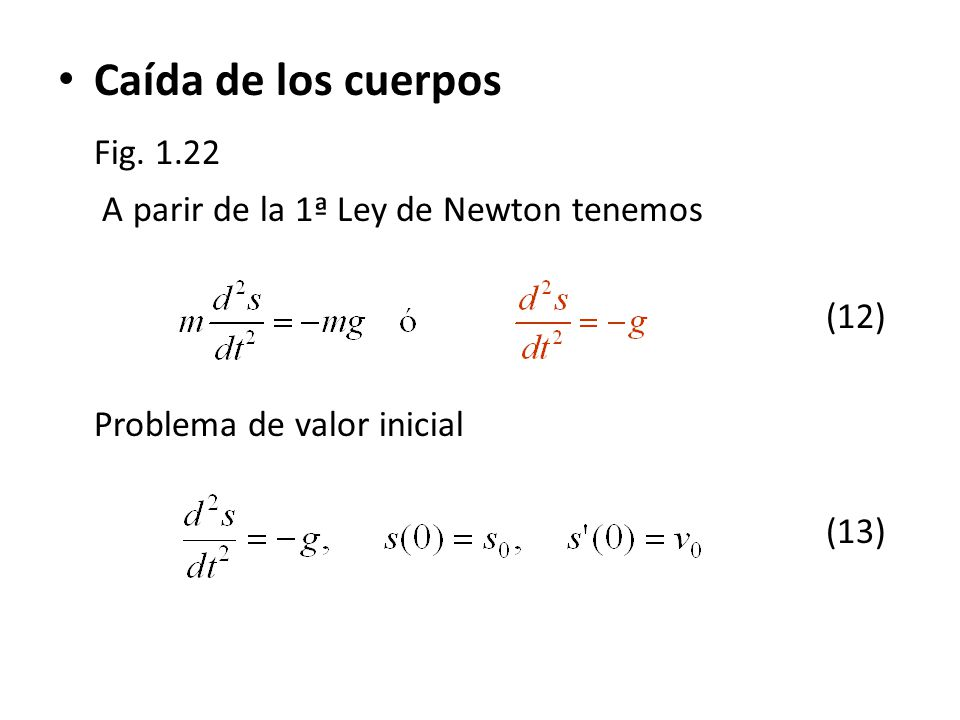 Caída de los cuerpos Fig. 1.22 A parir de la 1ª Ley de Newton tenemos (12) Problema de valor inicial (13)