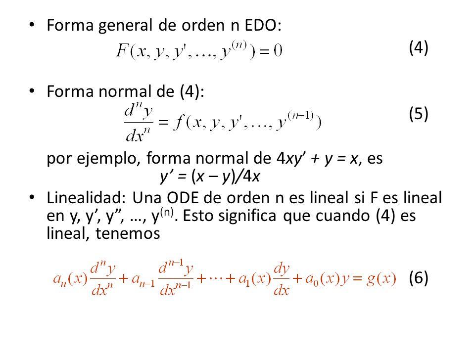 Forma general de orden n EDO: (4) Forma normal de (4): (5) por ejemplo, forma normal de 4xy + y = x, es y = (x – y)/4x Linealidad: Una ODE de orden n