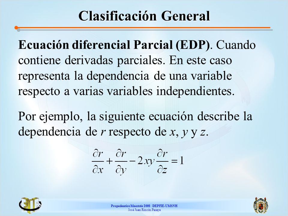 Propedeutico Maestría 2008 DEPFIE-UMSNH José Juan Rincón Pasaye Clasificación General Ecuación diferencial Parcial (EDP). Cuando contiene derivadas pa