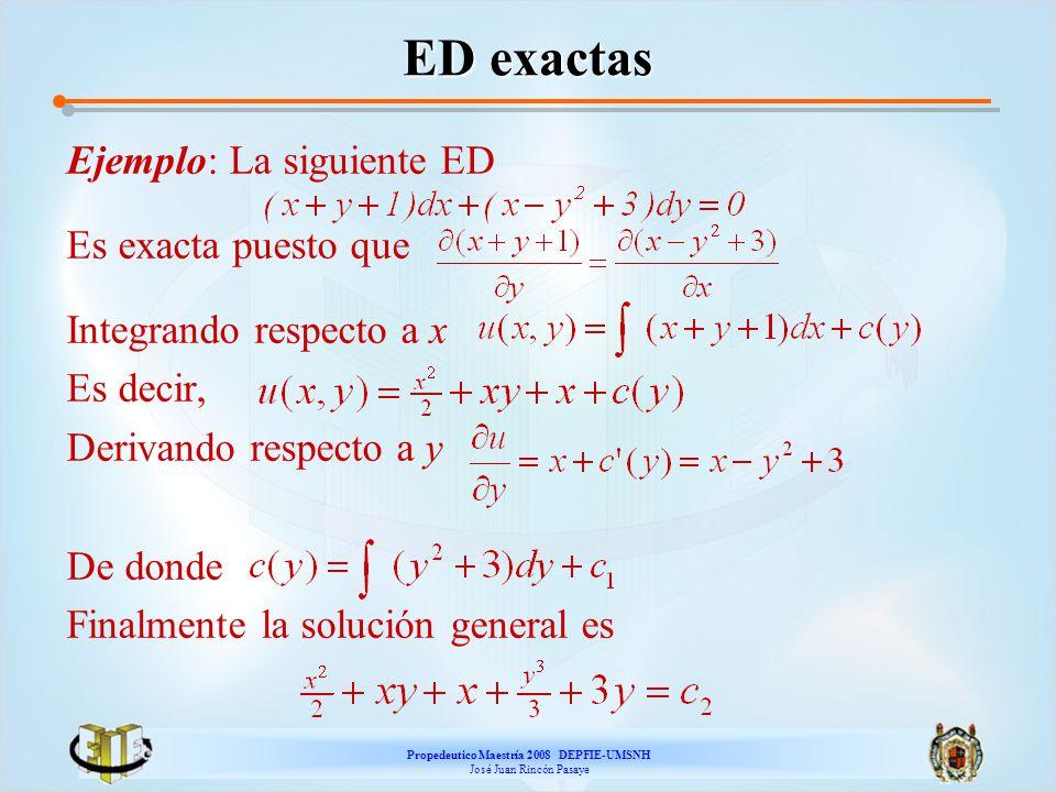 Propedeutico Maestría 2008 DEPFIE-UMSNH José Juan Rincón Pasaye ED exactas Ejemplo: La siguiente ED Es exacta puesto que Integrando respecto a x Es de