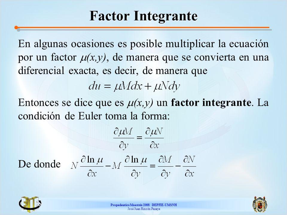 Propedeutico Maestría 2008 DEPFIE-UMSNH José Juan Rincón Pasaye Factor Integrante En algunas ocasiones es posible multiplicar la ecuación por un facto