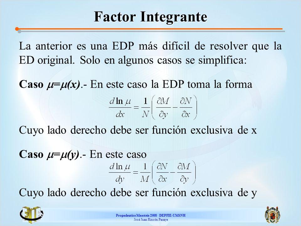 Propedeutico Maestría 2008 DEPFIE-UMSNH José Juan Rincón Pasaye Factor Integrante La anterior es una EDP más difícil de resolver que la ED original. S
