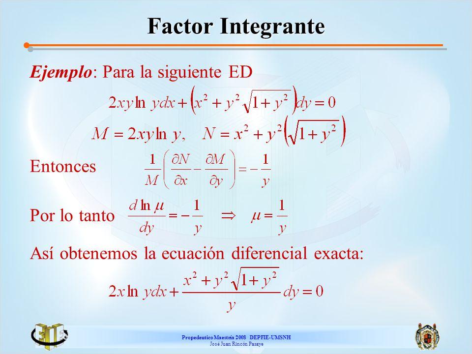 Propedeutico Maestría 2008 DEPFIE-UMSNH José Juan Rincón Pasaye Factor Integrante Ejemplo: Para la siguiente ED Entonces Por lo tanto Así obtenemos la