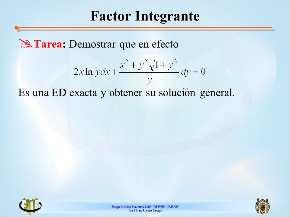 Propedeutico Maestría 2008 DEPFIE-UMSNH José Juan Rincón Pasaye Factor Integrante Tarea: Demostrar que en efecto Es una ED exacta y obtener su solució