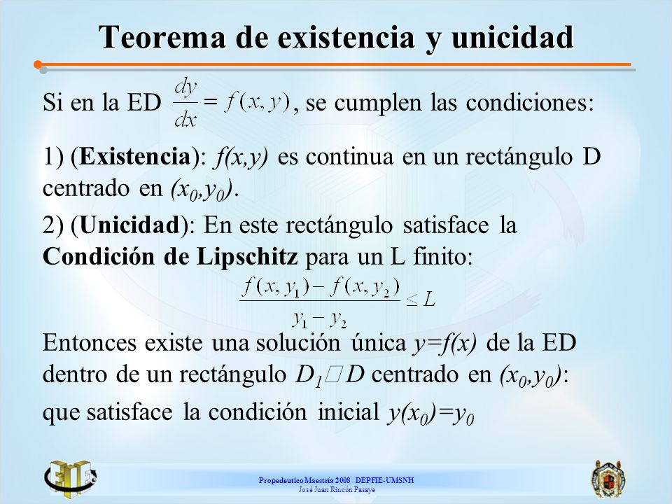 Propedeutico Maestría 2008 DEPFIE-UMSNH José Juan Rincón Pasaye Teorema de existencia y unicidad Si en la ED, se cumplen las condiciones: 1) (Existenc