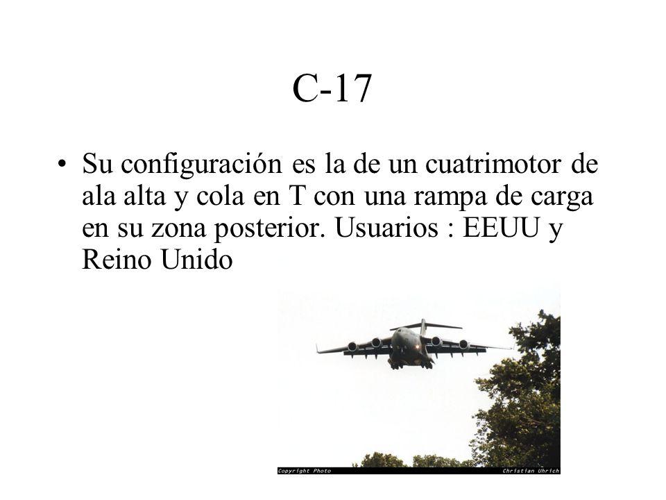 C-17 Su configuración es la de un cuatrimotor de ala alta y cola en T con una rampa de carga en su zona posterior. Usuarios : EEUU y Reino Unido