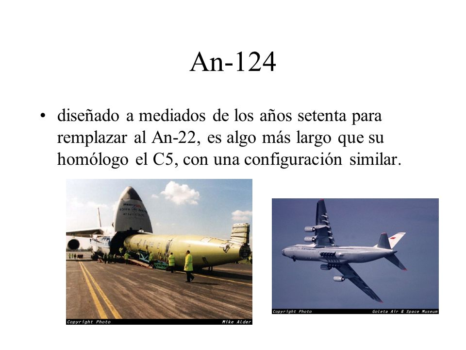 An-124 diseñado a mediados de los años setenta para remplazar al An-22, es algo más largo que su homólogo el C5, con una configuración similar.