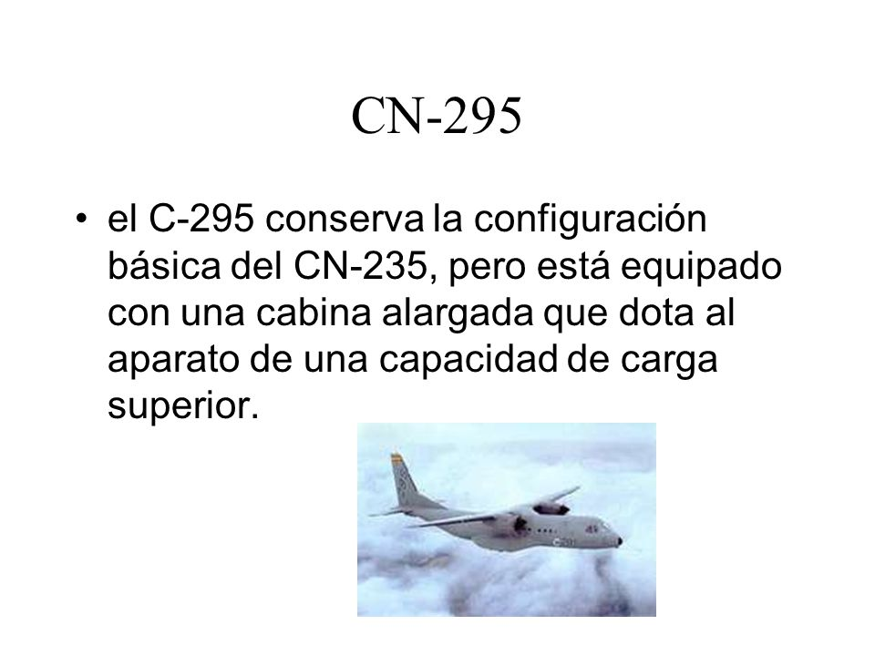 CN-295 el C-295 conserva la configuración básica del CN-235, pero está equipado con una cabina alargada que dota al aparato de una capacidad de carga