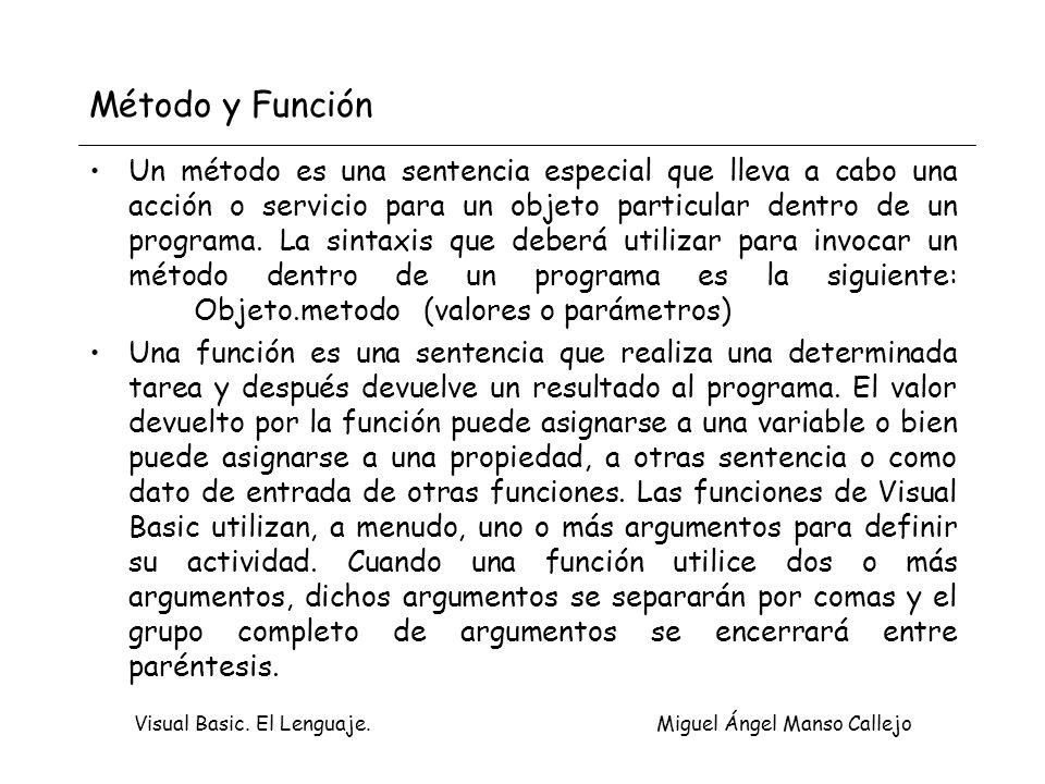 Visual Basic. El Lenguaje. Miguel Ángel Manso Callejo Método y Función Un método es una sentencia especial que lleva a cabo una acción o servicio para