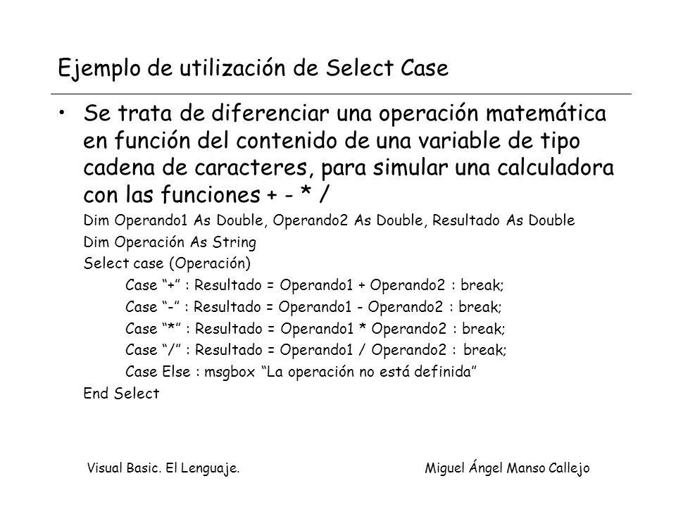 Visual Basic. El Lenguaje. Miguel Ángel Manso Callejo Ejemplo de utilización de Select Case Se trata de diferenciar una operación matemática en funció