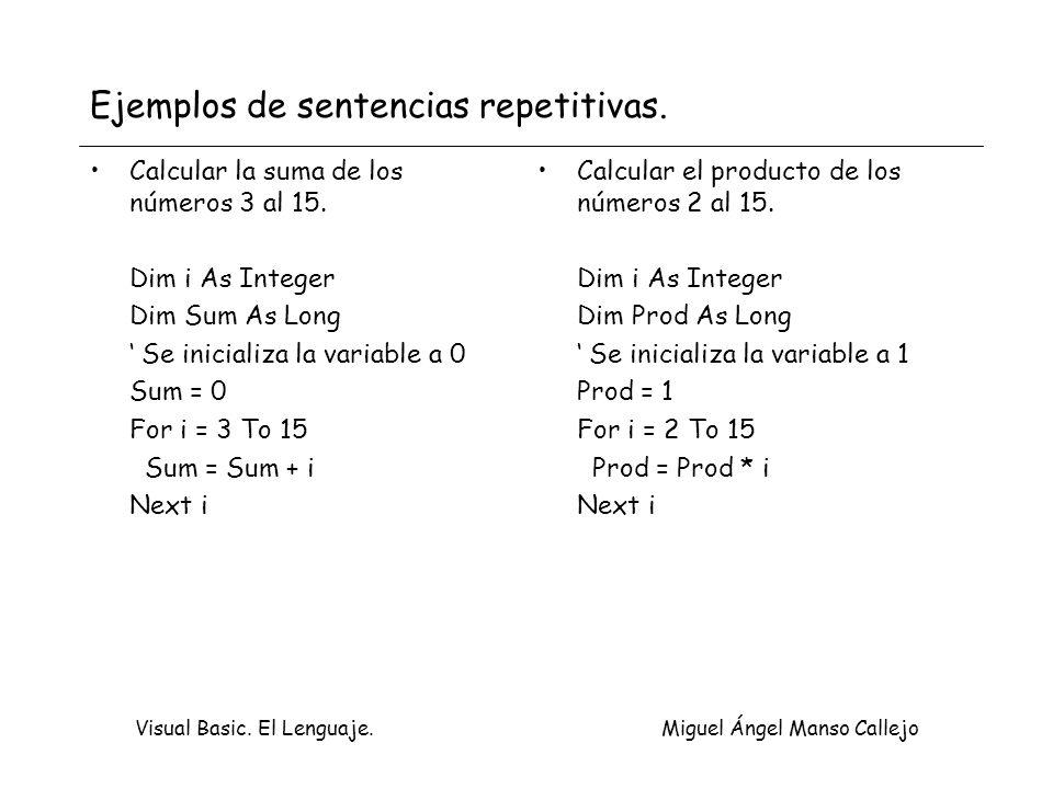Visual Basic. El Lenguaje. Miguel Ángel Manso Callejo Ejemplos de sentencias repetitivas. Calcular la suma de los números 3 al 15. Dim i As Integer Di