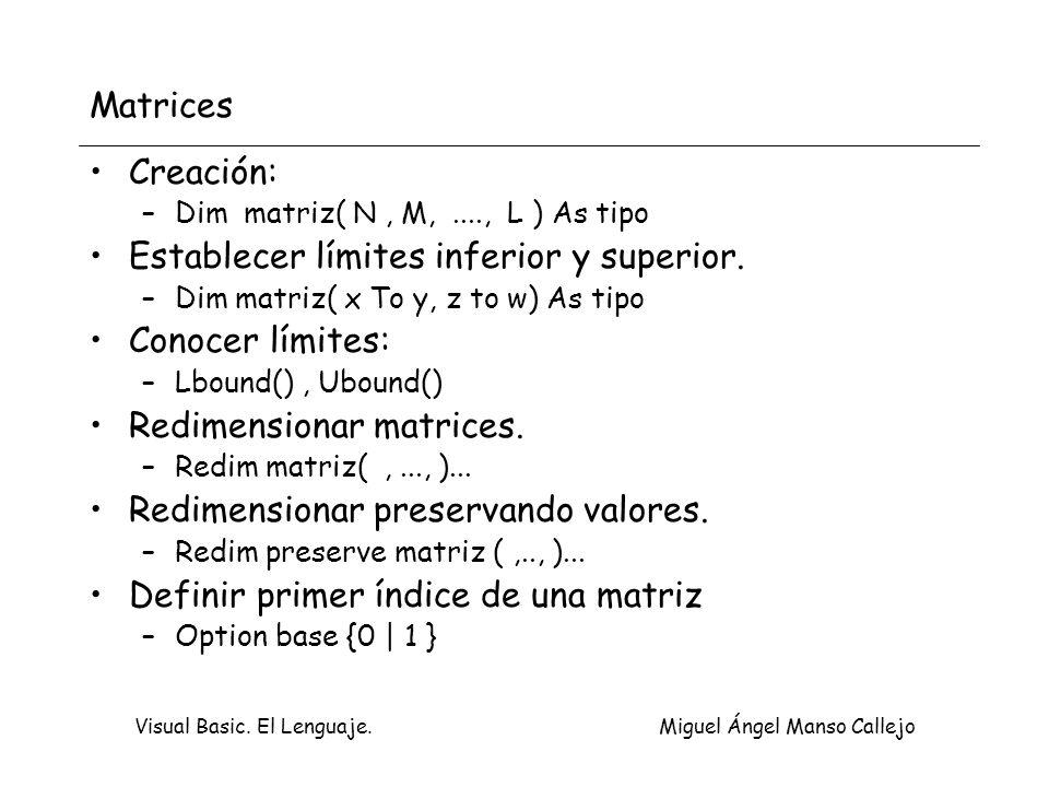 Visual Basic. El Lenguaje. Miguel Ángel Manso Callejo Matrices Creación: –Dim matriz( N, M,...., L ) As tipo Establecer límites inferior y superior. –