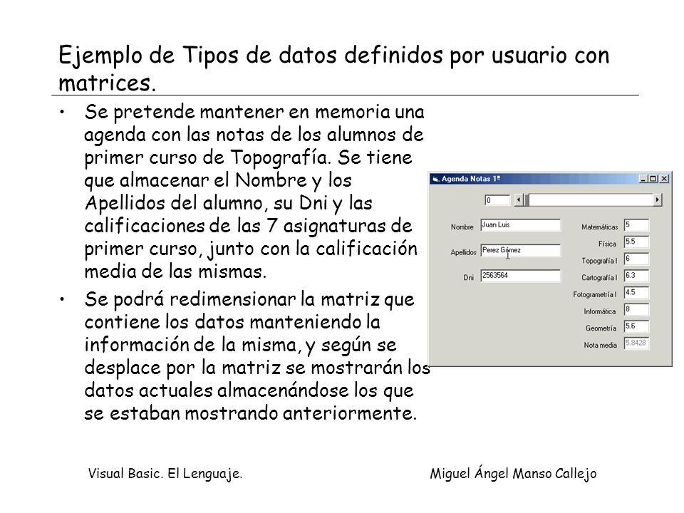 Visual Basic. El Lenguaje. Miguel Ángel Manso Callejo Ejemplo de Tipos de datos definidos por usuario con matrices. Se pretende mantener en memoria un