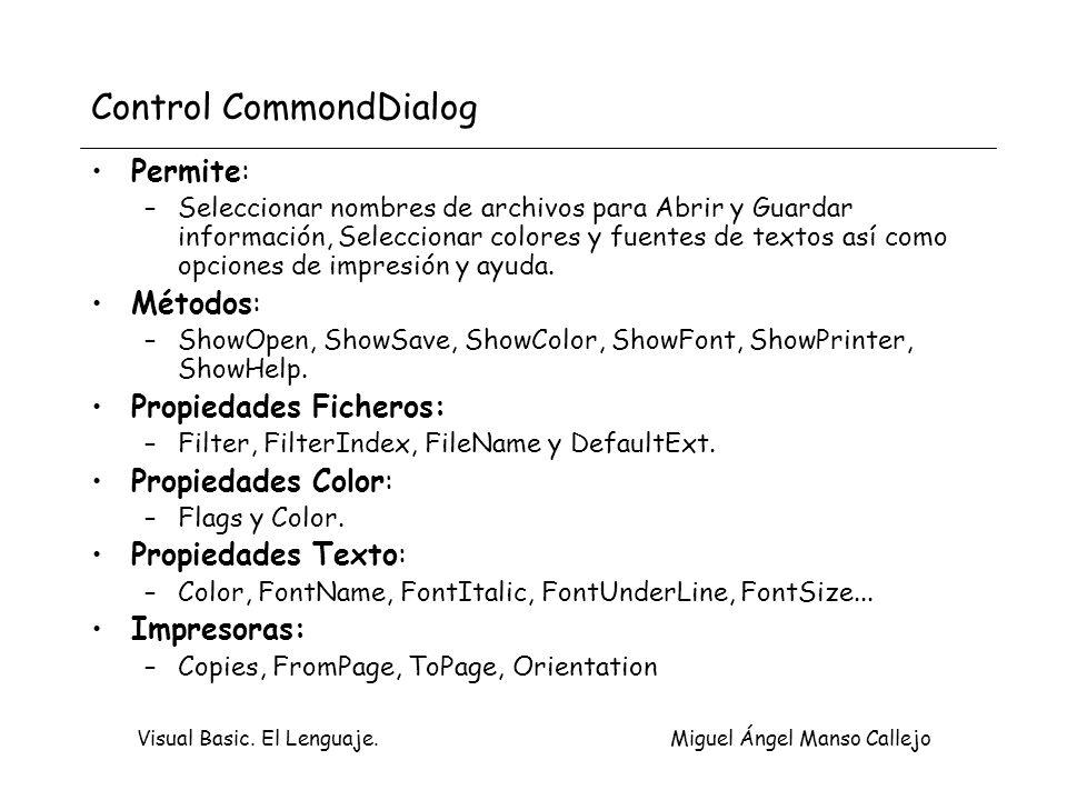 Visual Basic. El Lenguaje. Miguel Ángel Manso Callejo Control CommondDialog Permite: –Seleccionar nombres de archivos para Abrir y Guardar información