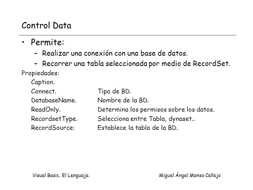 Visual Basic. El Lenguaje. Miguel Ángel Manso Callejo Control Data Permite: –Realizar una conexión con una base de datos. –Recorrer una tabla seleccio