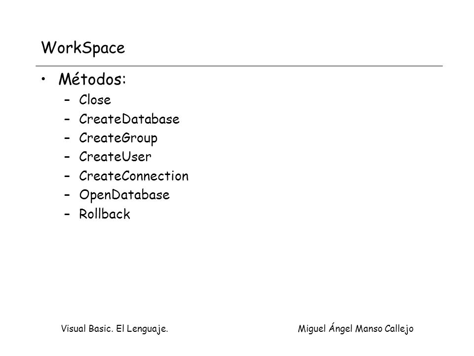 Visual Basic. El Lenguaje. Miguel Ángel Manso Callejo WorkSpace Métodos: –Close –CreateDatabase –CreateGroup –CreateUser –CreateConnection –OpenDataba