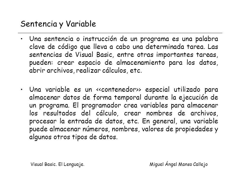 Visual Basic. El Lenguaje. Miguel Ángel Manso Callejo Sentencia y Variable Una sentencia o instrucción de un programa es una palabra clave de código q