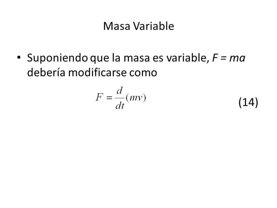 Suponiendo que la masa es variable, F = ma debería modificarse como (14) Masa Variable