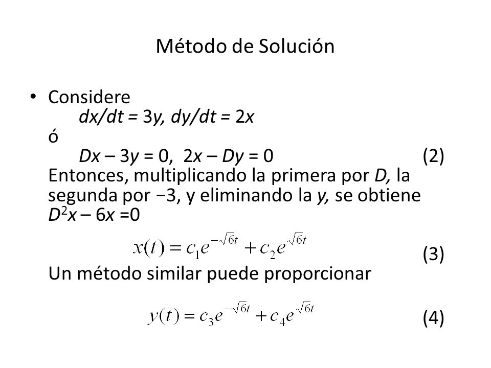 Método de Solución Considere dx/dt = 3y, dy/dt = 2x ó Dx – 3y = 0, 2x – Dy = 0(2) Entonces, multiplicando la primera por D, la segunda por 3, y eliminando la y, se obtiene D 2 x – 6x =0 (3) Un método similar puede proporcionar (4)