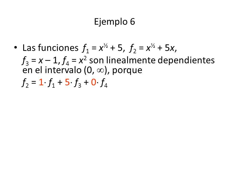Ejemplo 6 Las funciones f 1 = x ½ + 5, f 2 = x ½ + 5x, f 3 = x – 1, f 4 = x 2 son linealmente dependientes en el intervalo (0, ), porque f 2 = 1 f 1 + 5 f 3 + 0 f 4
