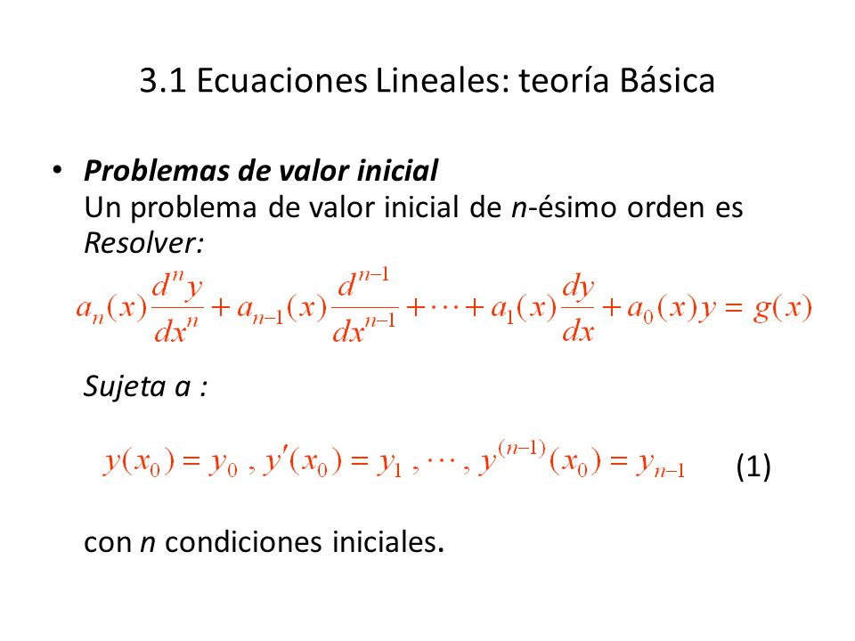3.1 Ecuaciones Lineales: teoría Básica Problemas de valor inicial Un problema de valor inicial de n-ésimo orden es Resolver: Sujeta a : (1) con n condiciones iniciales.