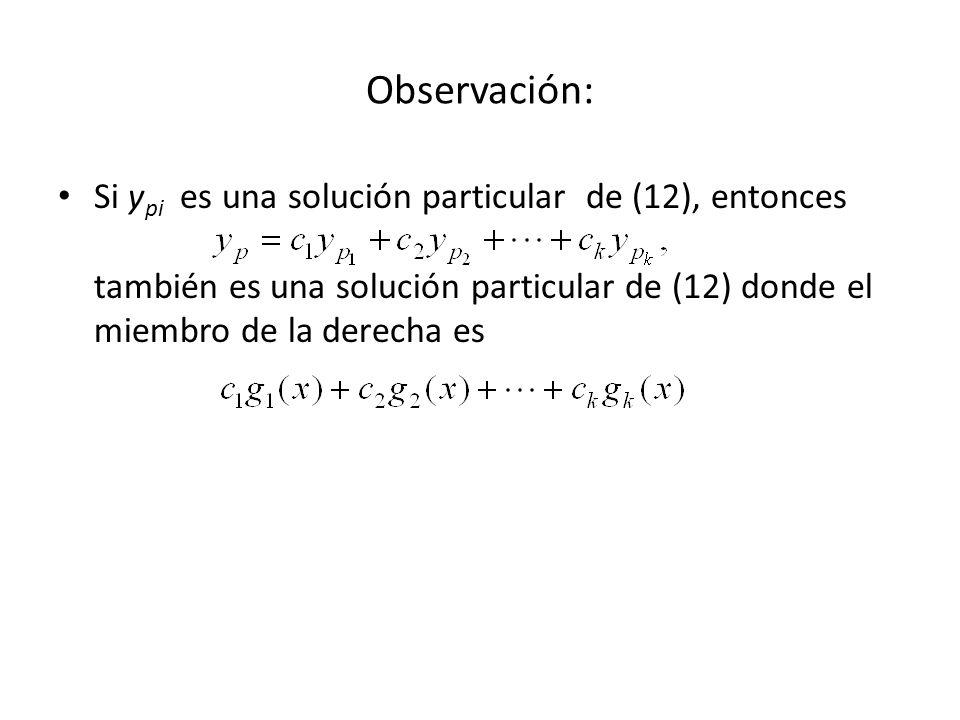 Si y pi es una solución particular de (12), entonces también es una solución particular de (12) donde el miembro de la derecha es Observación: