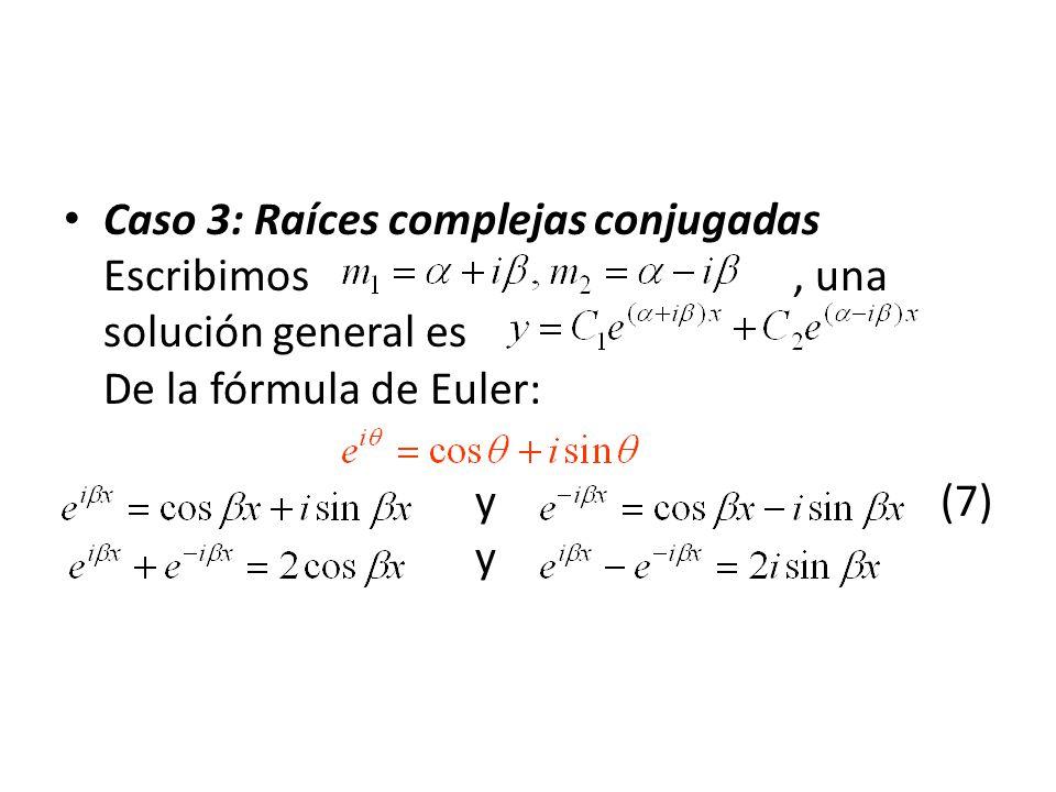 Caso 3: Raíces complejas conjugadas Escribimos, una solución general es De la fórmula de Euler: y (7) y