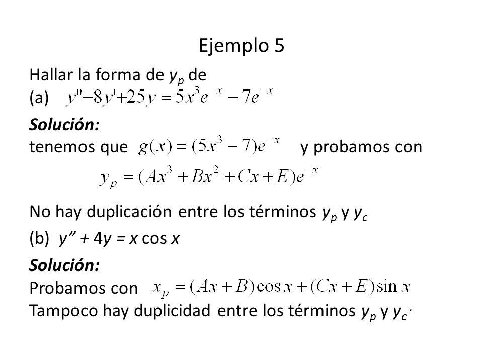 Ejemplo 5 Hallar la forma de y p de (a) Solución: tenemos que y probamos con No hay duplicación entre los términos y p y y c (b) y + 4y = x cos x Solución: Probamos con Tampoco hay duplicidad entre los términos y p y y c.
