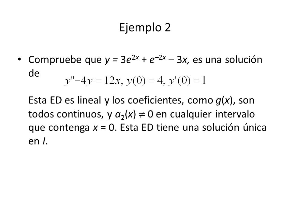 Ejemplo 2 Compruebe que y = 3e 2x + e –2x – 3x, es una solución de Esta ED es lineal y los coeficientes, como g(x), son todos continuos, y a 2 (x) 0 en cualquier intervalo que contenga x = 0.