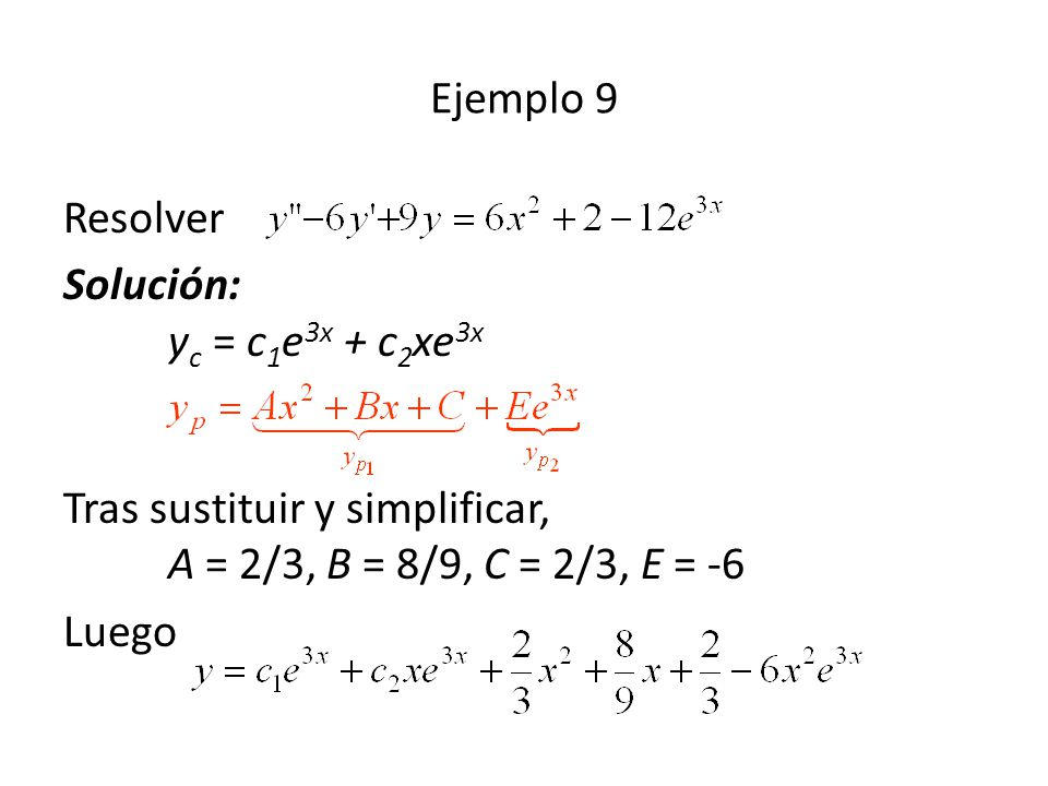 Resolver Solución: y c = c 1 e 3x + c 2 xe 3x Tras sustituir y simplificar, A = 2/3, B = 8/9, C = 2/3, E = -6 Luego Ejemplo 9