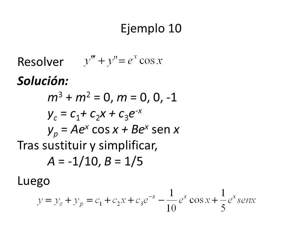 Resolver Solución: m 3 + m 2 = 0, m = 0, 0, -1 y c = c 1 + c 2 x + c 3 e -x y p = Ae x cos x + Be x sen x Tras sustituir y simplificar, A = -1/10, B = 1/5 Luego Ejemplo 10