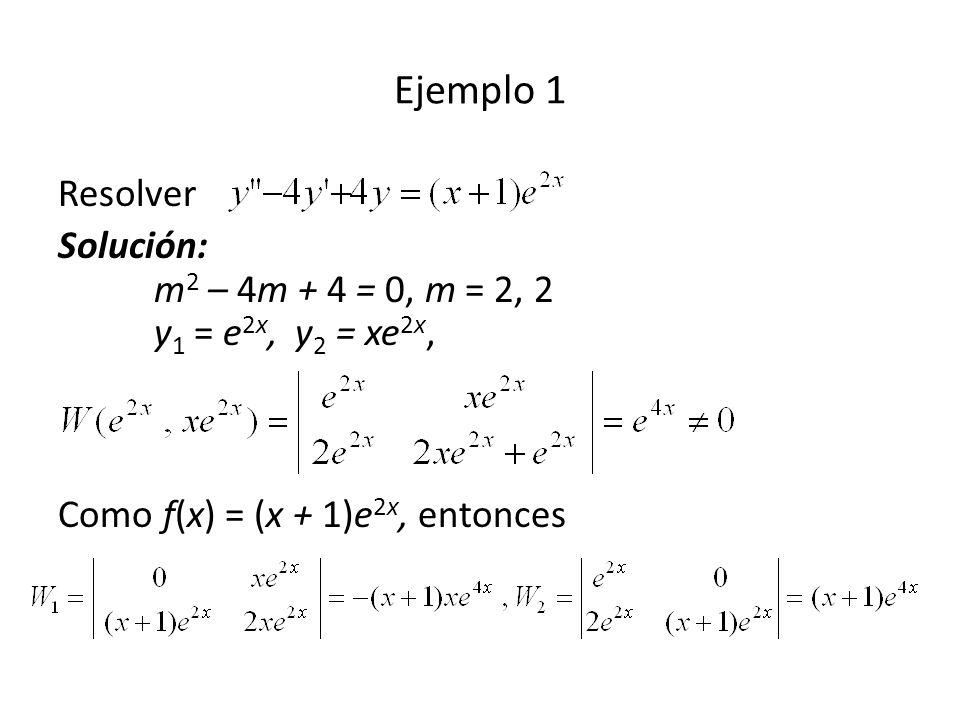 Resolver Solución: m 2 – 4m + 4 = 0, m = 2, 2 y 1 = e 2x, y 2 = xe 2x, Como f(x) = (x + 1)e 2x, entonces Ejemplo 1