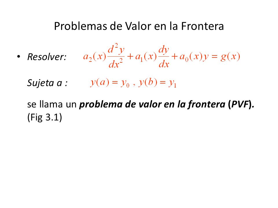 Problemas de Valor en la Frontera Resolver: Sujeta a : se llama un problema de valor en la frontera (PVF).