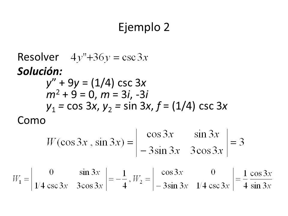 Resolver Solución: y + 9y = (1/4) csc 3x m 2 + 9 = 0, m = 3i, -3i y 1 = cos 3x, y 2 = sin 3x, f = (1/4) csc 3x Como Ejemplo 2
