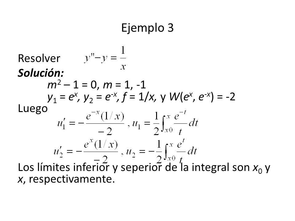 Resolver Solución: m 2 – 1 = 0, m = 1, -1 y 1 = e x, y 2 = e -x, f = 1/x, y W(e x, e -x ) = -2 Luego Los límites inferior y seperior de la integral son x 0 y x, respectivamente.
