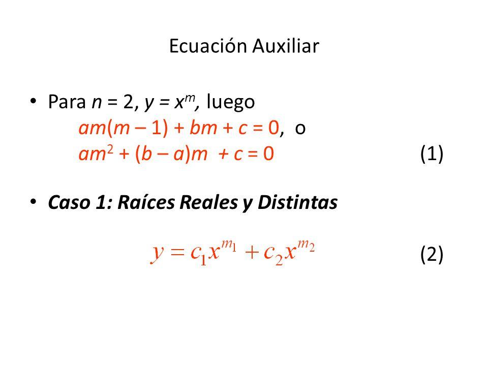 Ecuación Auxiliar Para n = 2, y = x m, luego am(m – 1) + bm + c = 0, o am 2 + (b – a)m + c = 0(1) Caso 1: Raíces Reales y Distintas (2)