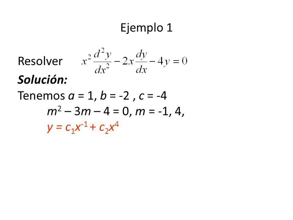 Resolver Solución: Tenemos a = 1, b = -2, c = -4 m 2 – 3m – 4 = 0, m = -1, 4, y = c 1 x -1 + c 2 x 4 Ejemplo 1