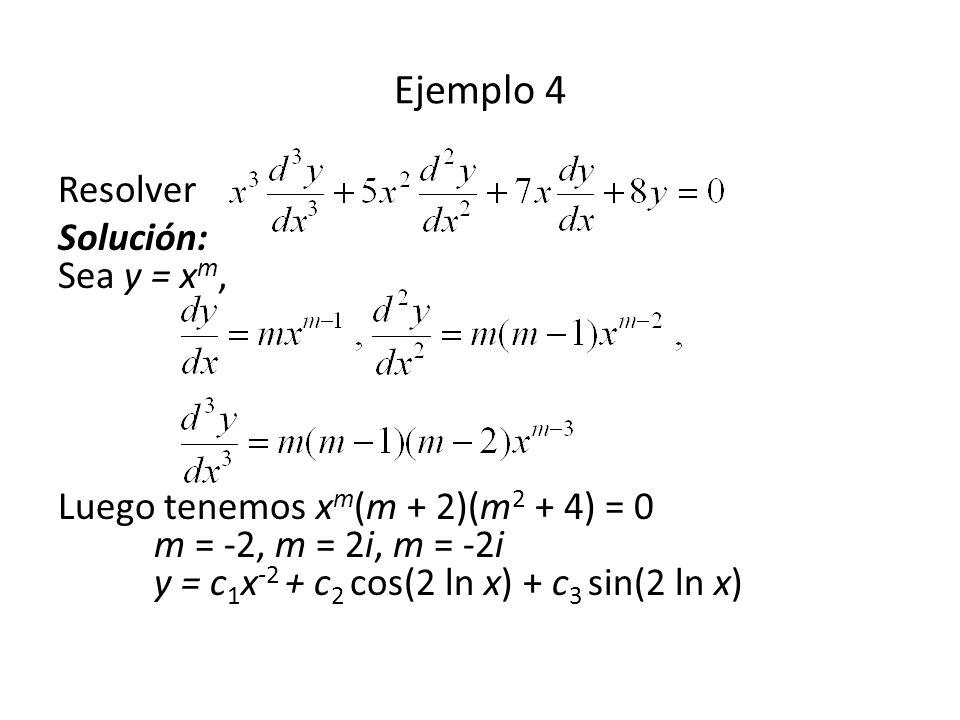 Ejemplo 4 Resolver Solución: Sea y = x m, Luego tenemos x m (m + 2)(m 2 + 4) = 0 m = -2, m = 2i, m = -2i y = c 1 x -2 + c 2 cos(2 ln x) + c 3 sin(2 ln x)